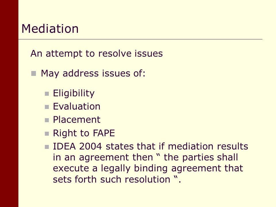 An attempt to resolve issues May address issues of: Eligibility Evaluation Placement Right to FAPE IDEA 2004 states that if mediation results in an ag
