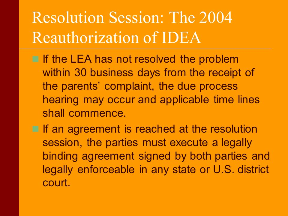 Resolution Session: The 2004 Reauthorization of IDEA If the LEA has not resolved the problem within 30 business days from the receipt of the parents c