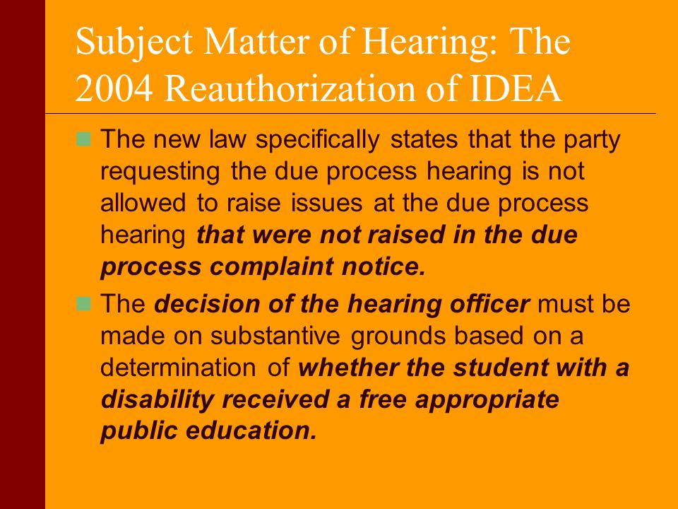 Subject Matter of Hearing: The 2004 Reauthorization of IDEA The new law specifically states that the party requesting the due process hearing is not a