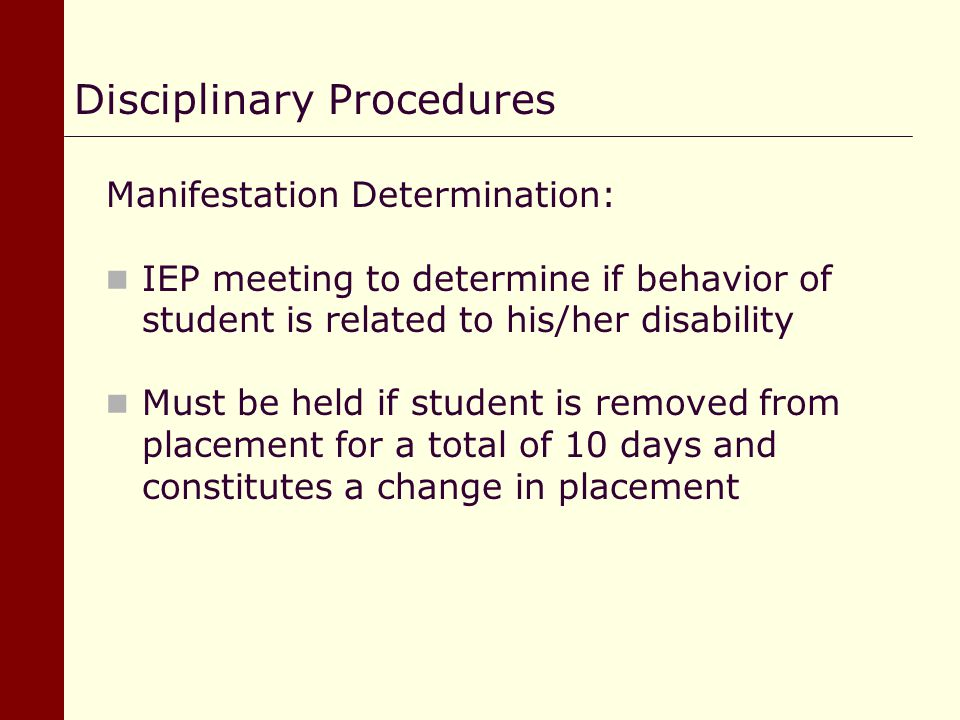 Manifestation Determination: IEP meeting to determine if behavior of student is related to his/her disability Must be held if student is removed from