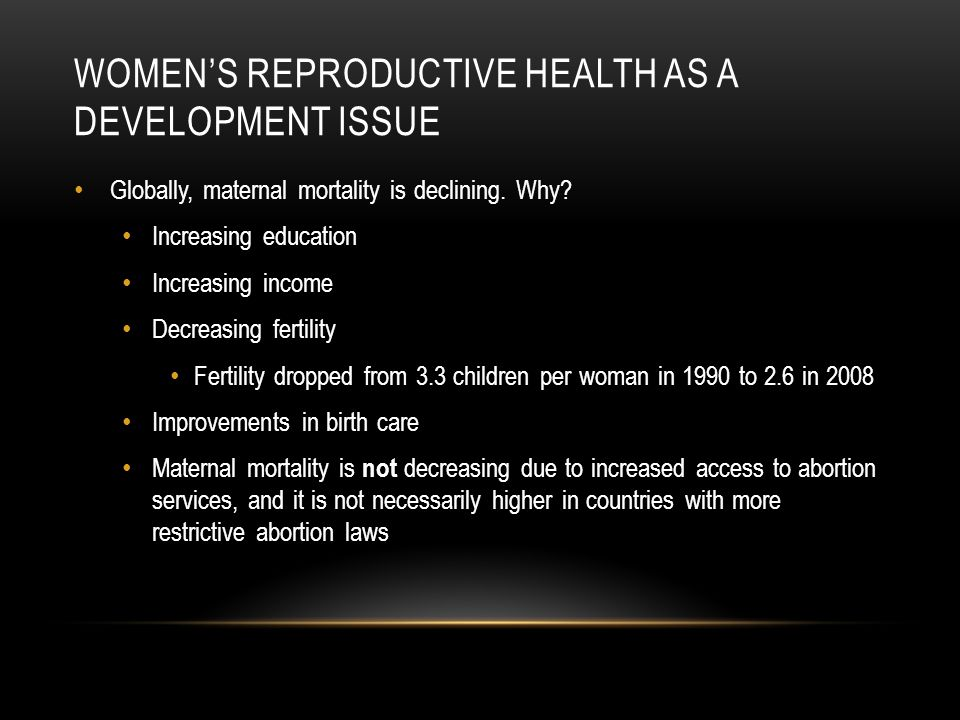 WOMENS REPRODUCTIVE HEALTH AS A DEVELOPMENT ISSUE Globally, maternal mortality is declining.