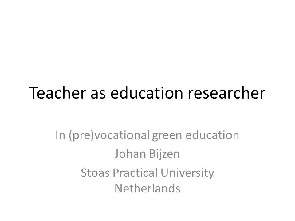 Teacher as education researcher In (pre)vocational green education Johan Bijzen Stoas Practical University Netherlands