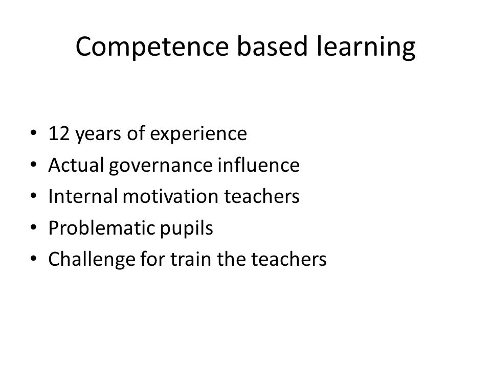 Competence based learning 12 years of experience Actual governance influence Internal motivation teachers Problematic pupils Challenge for train the teachers