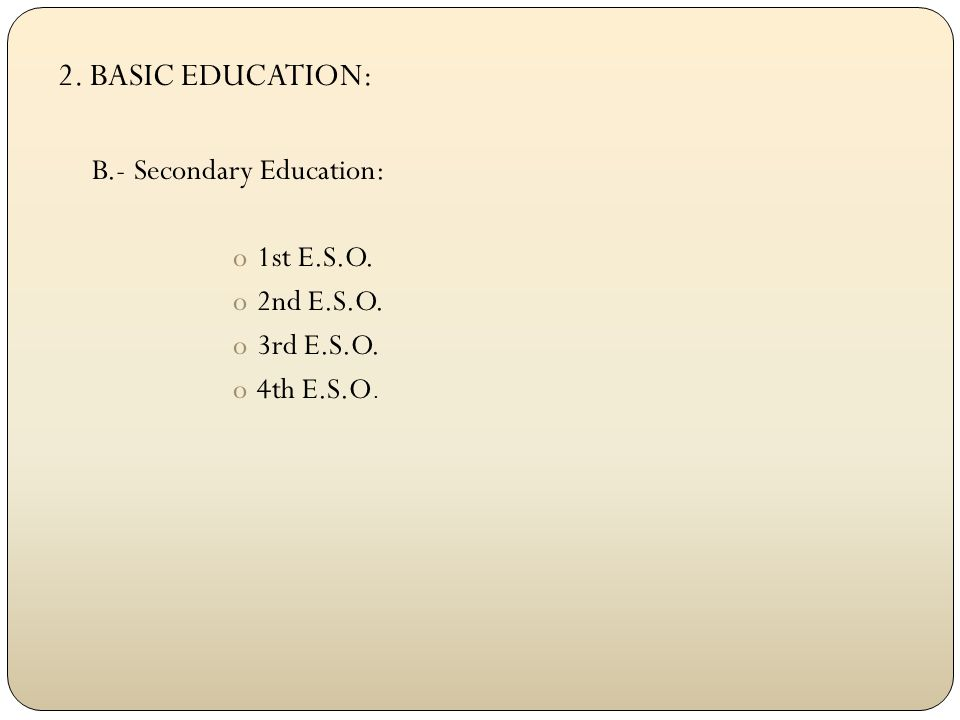 2. BASIC EDUCATION: B.- Secondary Education: o1st E.S.O. o2nd E.S.O. o3rd E.S.O. o4th E.S.O.