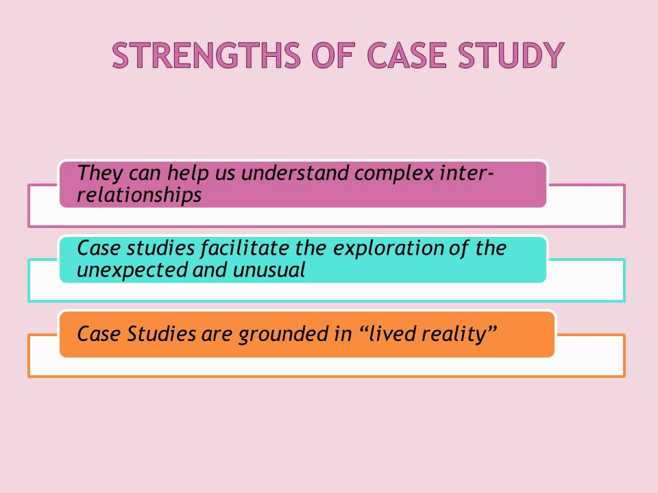 They can help us understand complex inter- relationships Case studies facilitate the exploration of the unexpected and unusual Case Studies are grounded in lived reality