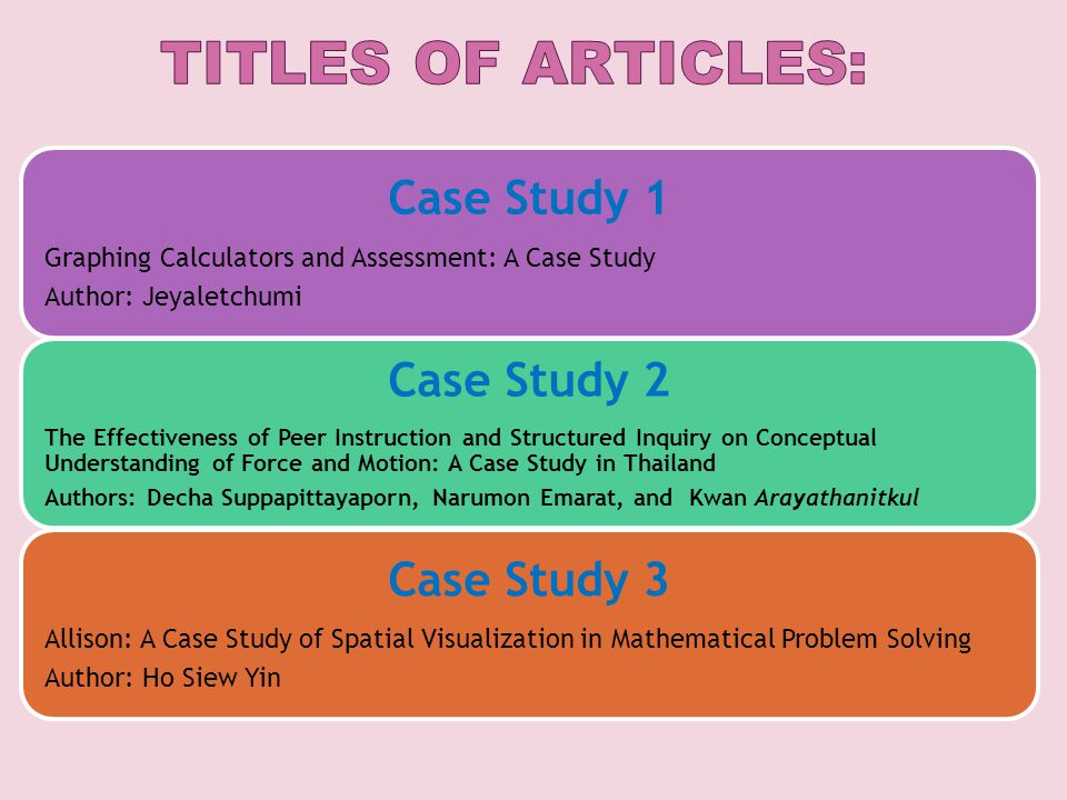 Case Study 1 Graphing Calculators and Assessment: A Case Study Author: Jeyaletchumi Case Study 2 The Effectiveness of Peer Instruction and Structured Inquiry on Conceptual Understanding of Force and Motion: A Case Study in Thailand Authors: Decha Suppapittayaporn, Narumon Emarat, and Kwan Arayathanitkul Case Study 3 Allison: A Case Study of Spatial Visualization in Mathematical Problem Solving Author: Ho Siew Yin