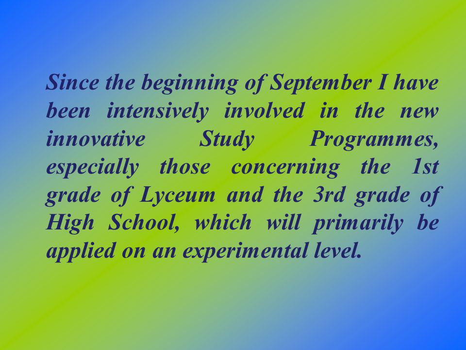 Since the beginning of September I have been intensively involved in the new innovative Study Programmes, especially those concerning the 1st grade of Lyceum and the 3rd grade of High School, which will primarily be applied on an experimental level.