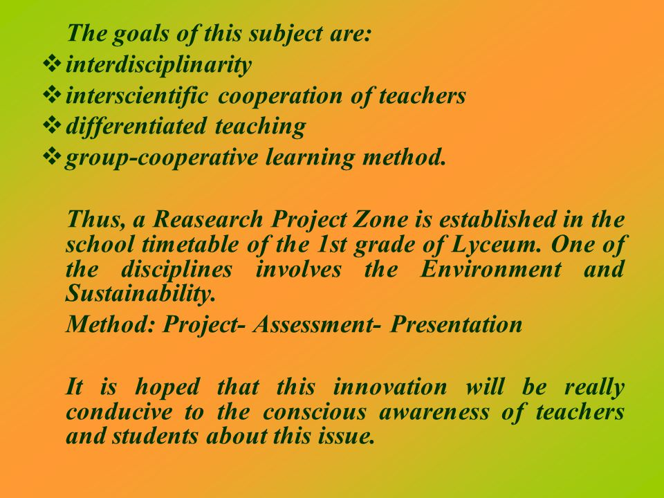 The goals of this subject are: interdisciplinarity interscientific cooperation of teachers differentiated teaching group-cooperative learning method.