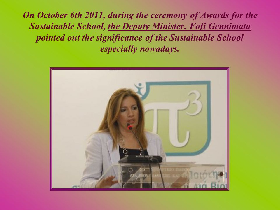 On October 6th 2011, during the ceremony of Awards for the Sustainable School, the Deputy Minister, Fofi Gennimata pointed out the significance of the Sustainable School especially nowadays.