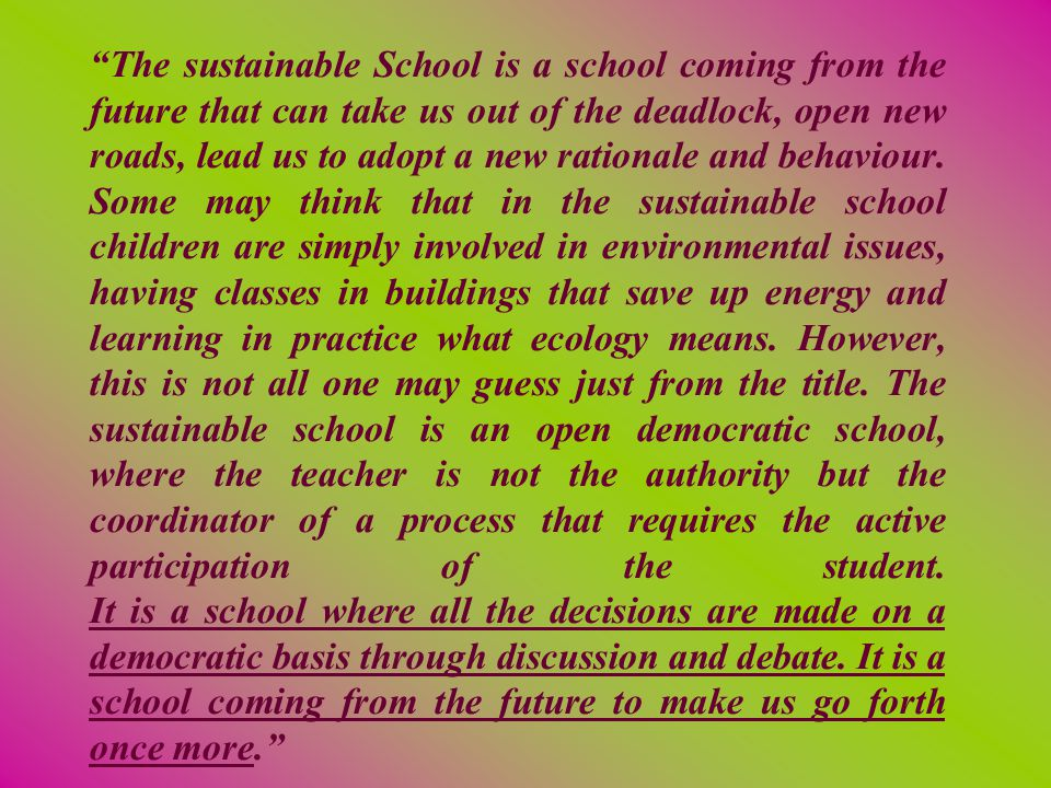 The sustainable School is a school coming from the future that can take us out of the deadlock, open new roads, lead us to adopt a new rationale and behaviour.