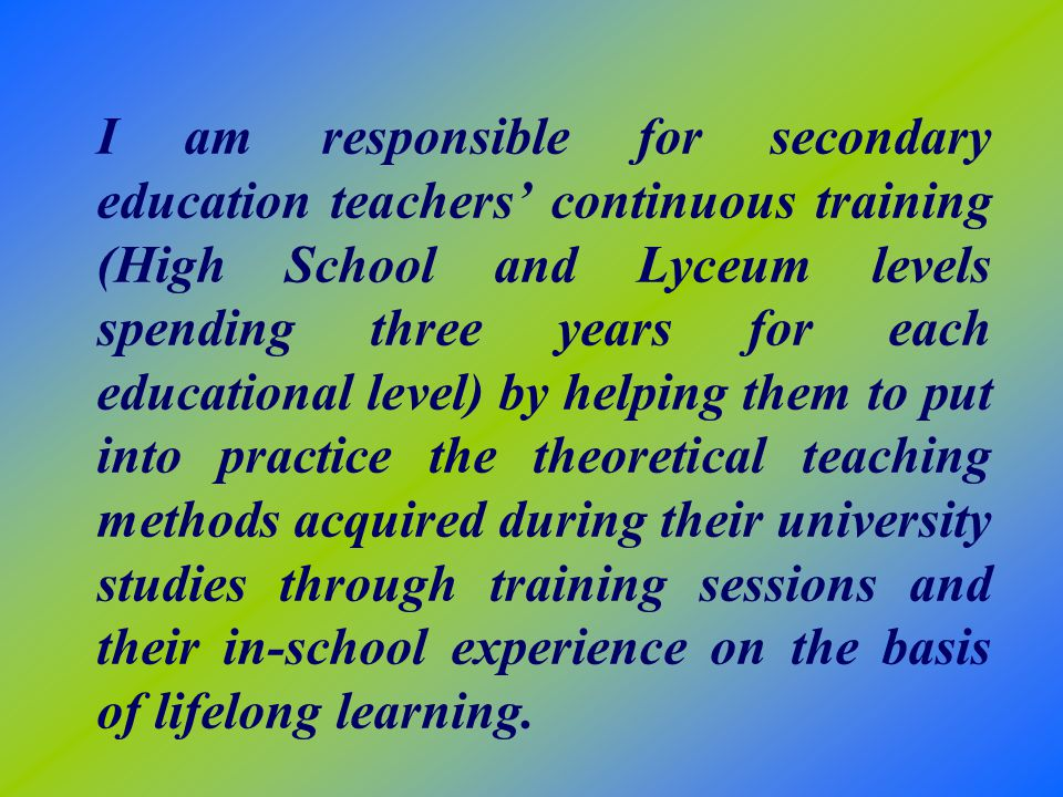 I am responsible for secondary education teachers continuous training (High School and Lyceum levels spending three years for each educational level) by helping them to put into practice the theoretical teaching methods acquired during their university studies through training sessions and their in-school experience on the basis of lifelong learning.