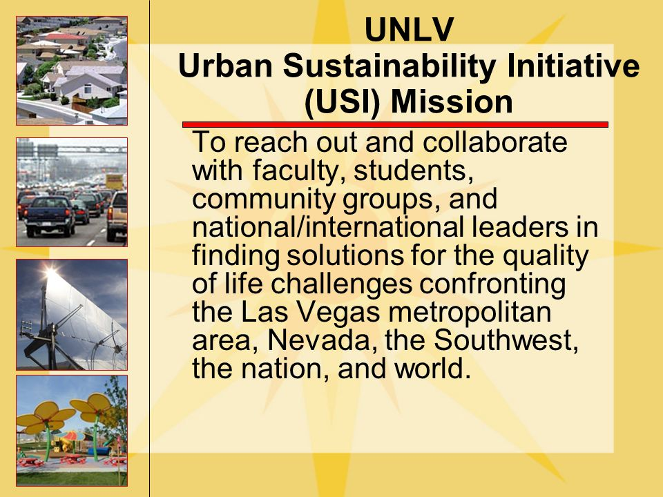 UNLV Urban Sustainability Initiative (USI) Mission To reach out and collaborate with faculty, students, community groups, and national/international leaders in finding solutions for the quality of life challenges confronting the Las Vegas metropolitan area, Nevada, the Southwest, the nation, and world.
