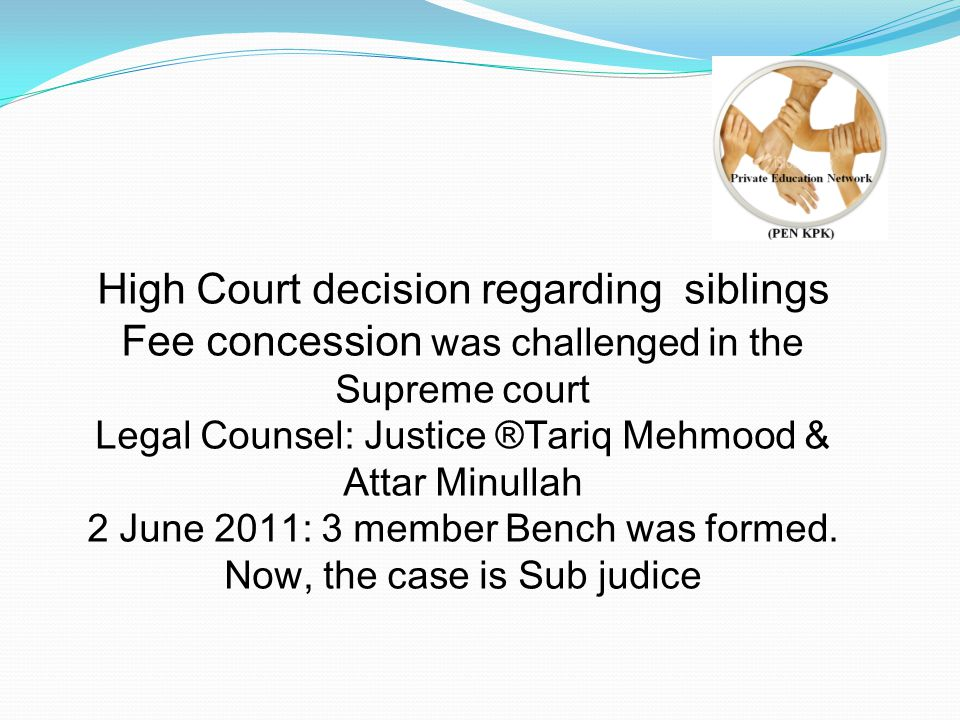 High Court decision regarding siblings Fee concession was challenged in the Supreme court Legal Counsel: Justice ®Tariq Mehmood & Attar Minullah 2 June 2011: 3 member Bench was formed.