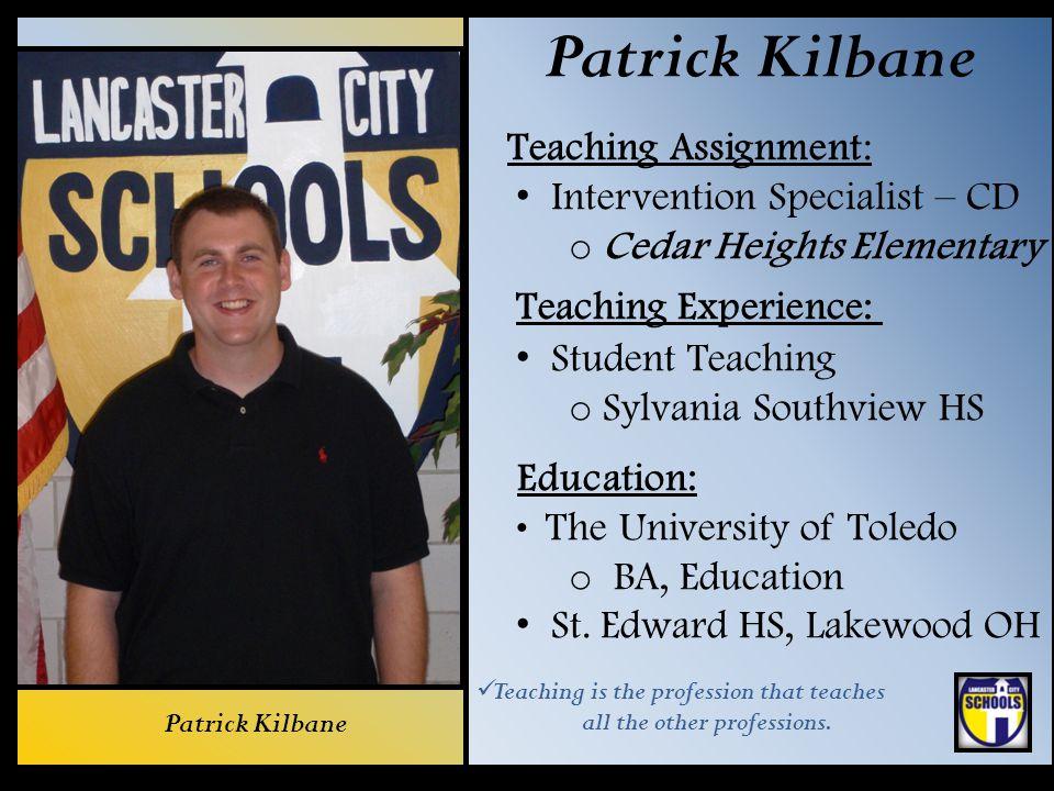 Patrick Kilbane Teaching Assignment: Intervention Specialist – CD o Cedar Heights Elementary Teaching Experience: Student Teaching o Sylvania Southvie