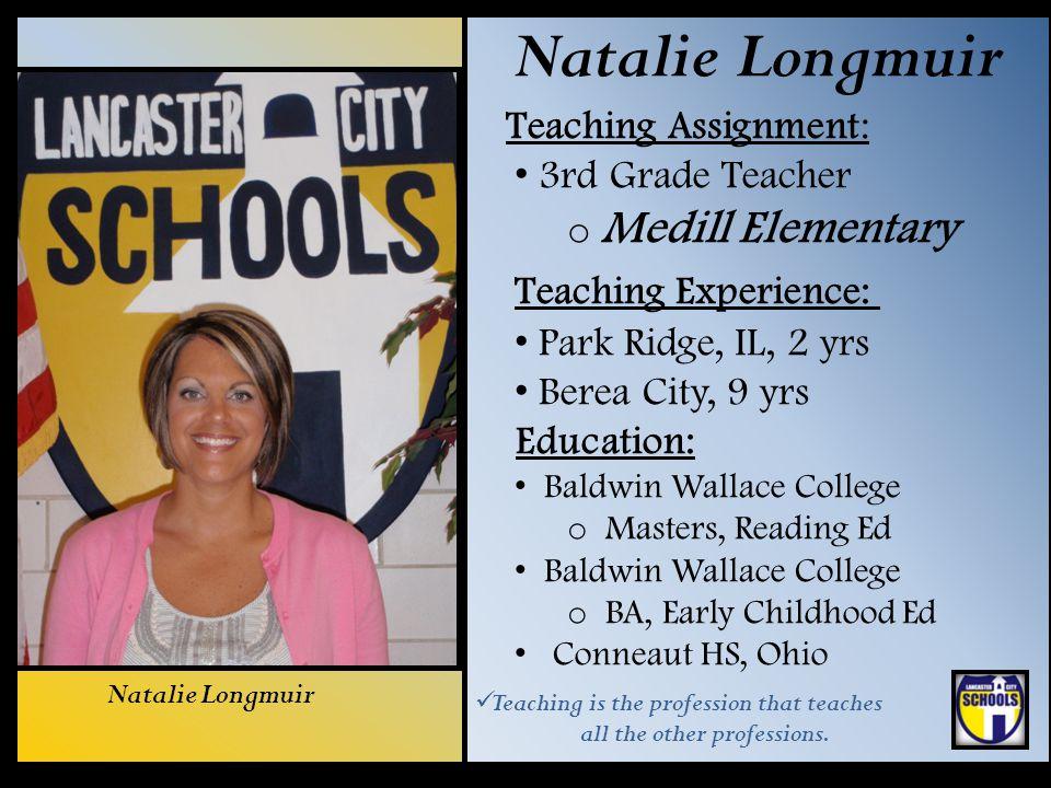 Natalie Longmuir Teaching Assignment: 3rd Grade Teacher o Medill Elementary Teaching Experience: Park Ridge, IL, 2 yrs Berea City, 9 yrs Education: Ba