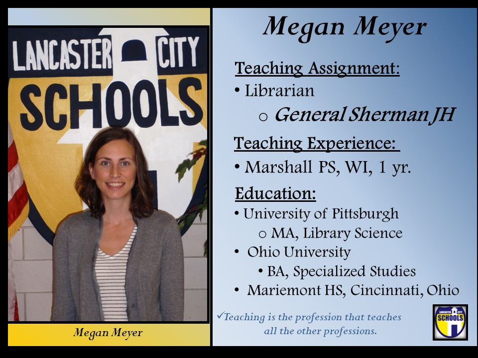 Megan Meyer Teaching Assignment: Librarian o General Sherman JH Teaching Experience: Marshall PS, WI, 1 yr. Education: University of Pittsburgh o MA,