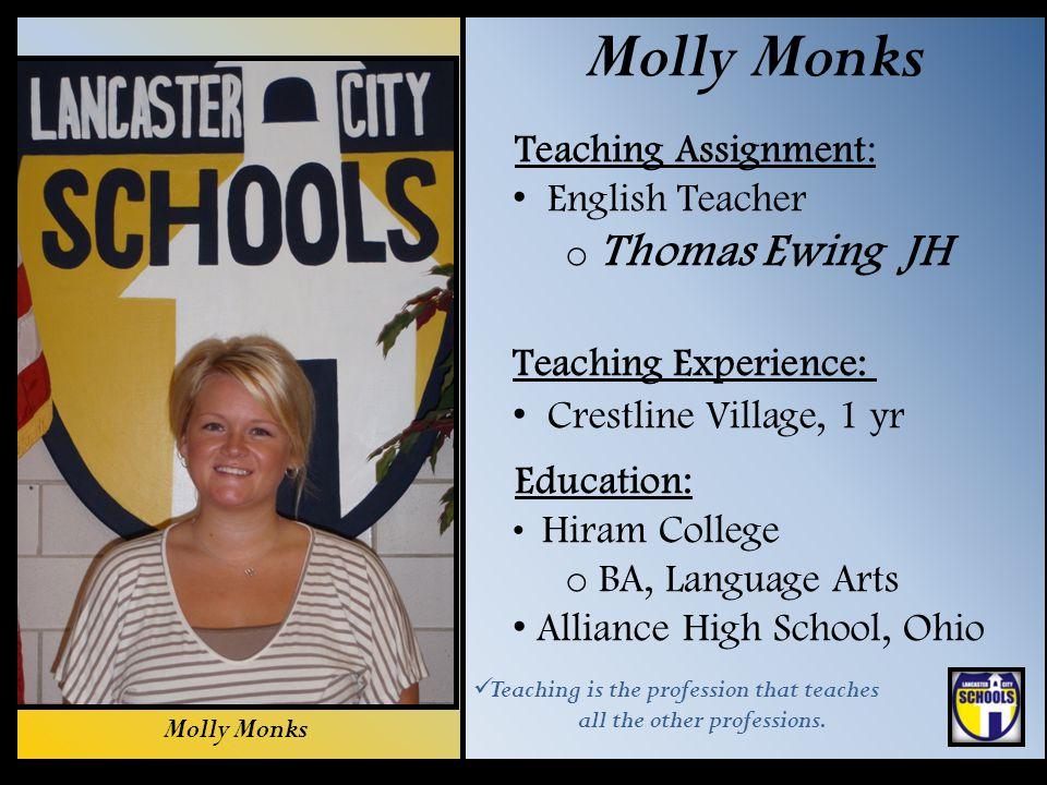 Molly Monks Teaching Assignment: English Teacher o Thomas Ewing JH Teaching Experience: Crestline Village, 1 yr Education: Hiram College o BA, Languag