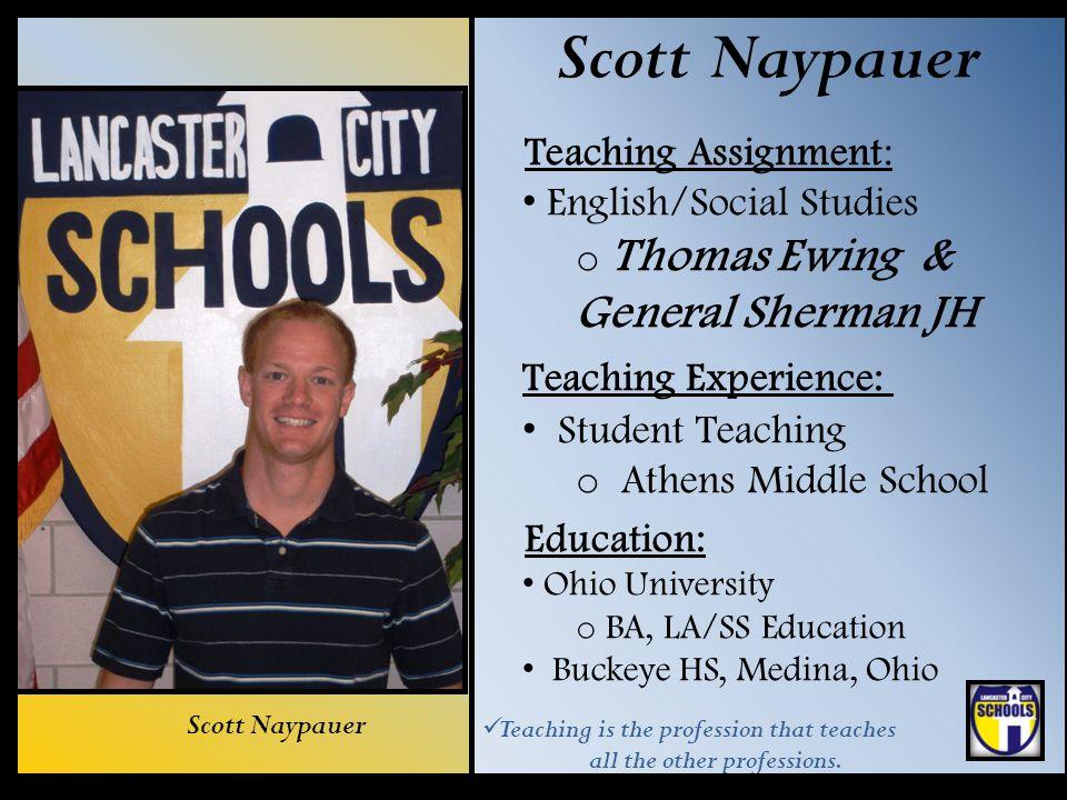 Scott Naypauer Teaching Assignment: English/Social Studies o Thomas Ewing & General Sherman JH Teaching Experience: Student Teaching o Athens Middle S