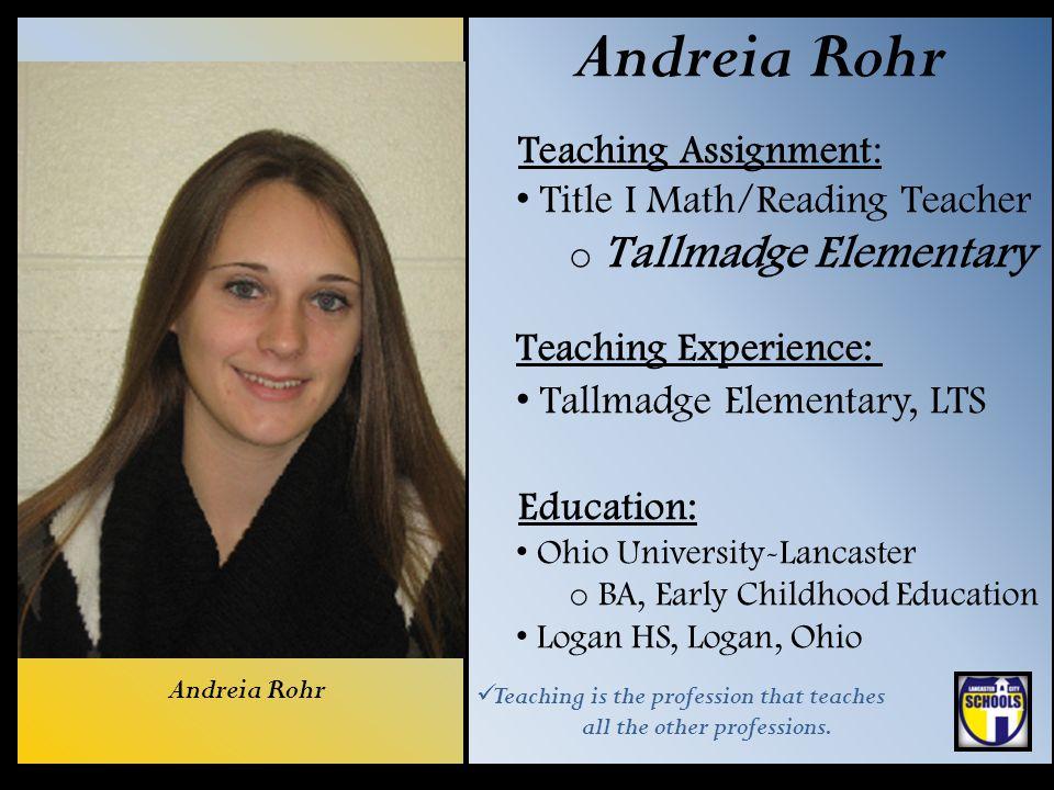 Andreia Rohr Teaching Assignment: Title I Math/Reading Teacher o Tallmadge Elementary Teaching Experience: Tallmadge Elementary, LTS Education: Ohio U