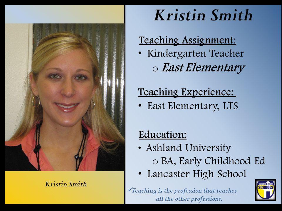 Kristin Smith Teaching Assignment: Kindergarten Teacher o East Elementary Teaching Experience: East Elementary, LTS Education: Ashland University o BA