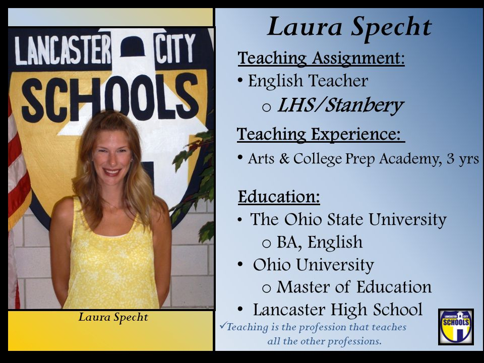 Laura Specht Teaching Assignment: English Teacher o LHS/Stanbery Teaching Experience: Arts & College Prep Academy, 3 yrs Education: The Ohio State Uni