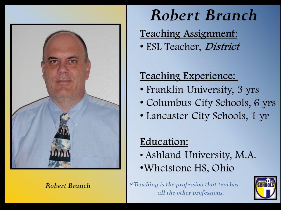 Robert Branch Teaching Assignment: ESL Teacher, District Teaching Experience: Franklin University, 3 yrs Columbus City Schools, 6 yrs Lancaster City S