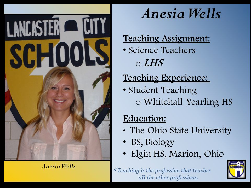 Anesia Wells Teaching Assignment: Science Teachers o LHS Teaching Experience: Student Teaching o Whitehall Yearling HS Education: The Ohio State Unive