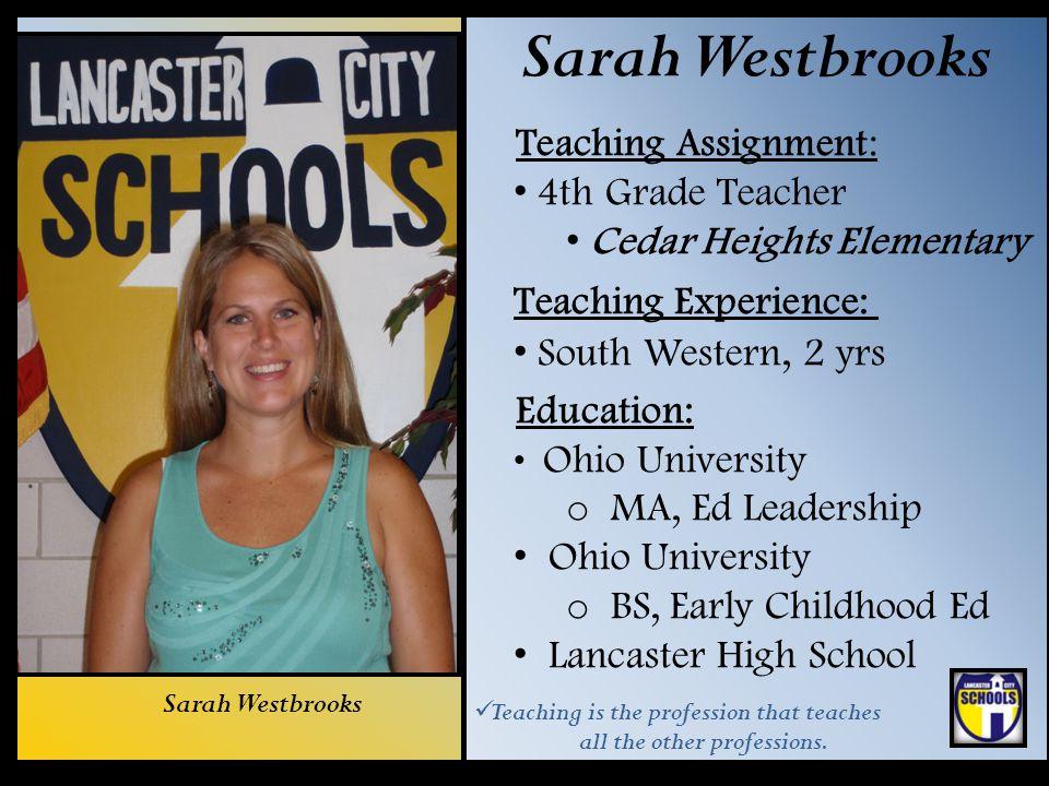 Sarah Westbrooks Teaching Assignment: 4th Grade Teacher Cedar Heights Elementary Teaching Experience: South Western, 2 yrs Education: Ohio University