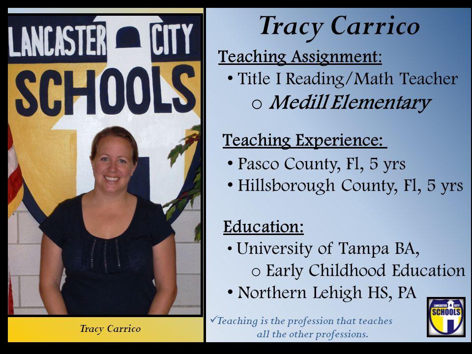 Tracy Carrico Teaching Assignment: Title I Reading/Math Teacher o Medill Elementary Teaching Experience: Pasco County, Fl, 5 yrs Hillsborough County,