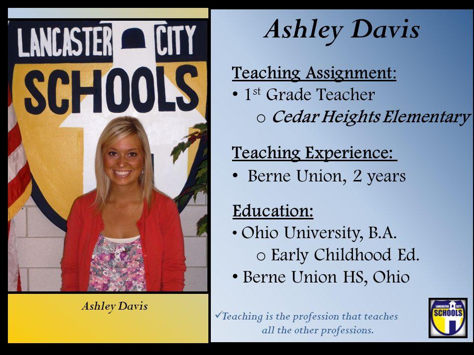 Ashley Davis Teaching Assignment: 1 st Grade Teacher o Cedar Heights Elementary Teaching Experience: Berne Union, 2 years Education: Ohio University,