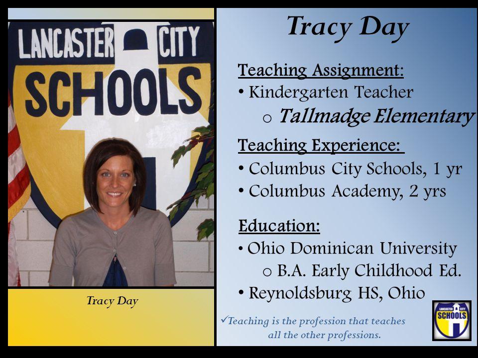 Tracy Day Teaching Assignment: Kindergarten Teacher o Tallmadge Elementary Teaching Experience: Columbus City Schools, 1 yr Columbus Academy, 2 yrs Ed