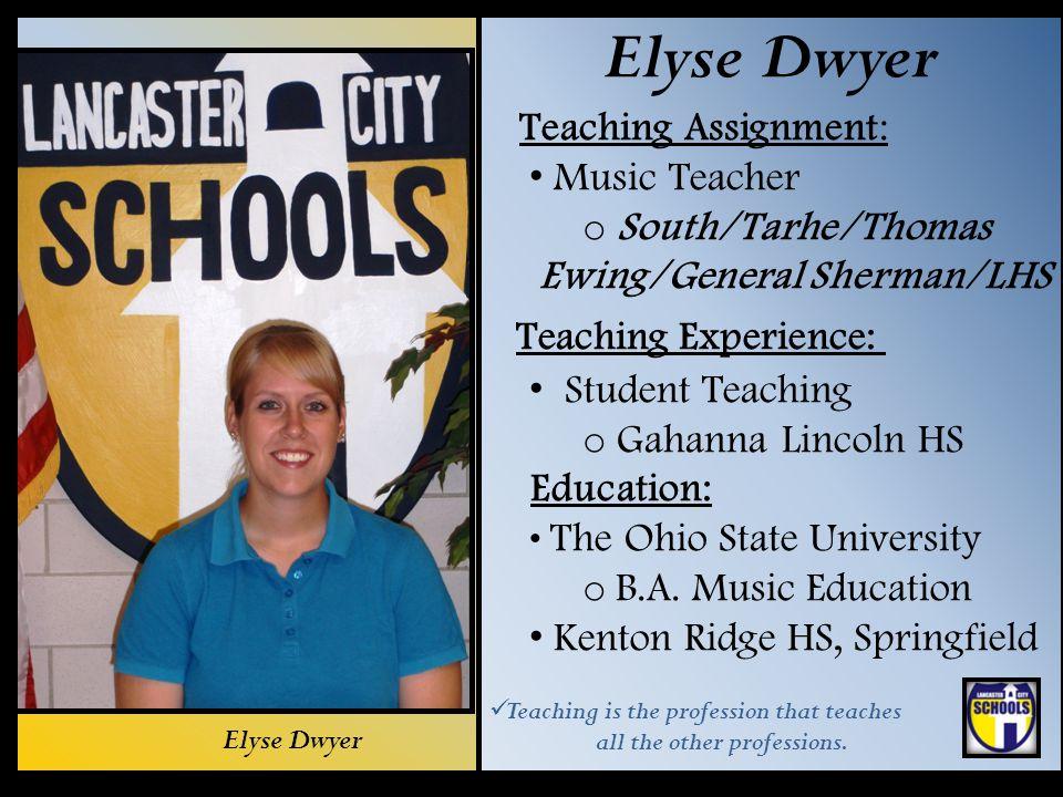 Elyse Dwyer Teaching Assignment: Music Teacher o South/Tarhe/Thomas Ewing/General Sherman/LHS Teaching Experience: Student Teaching o Gahanna Lincoln
