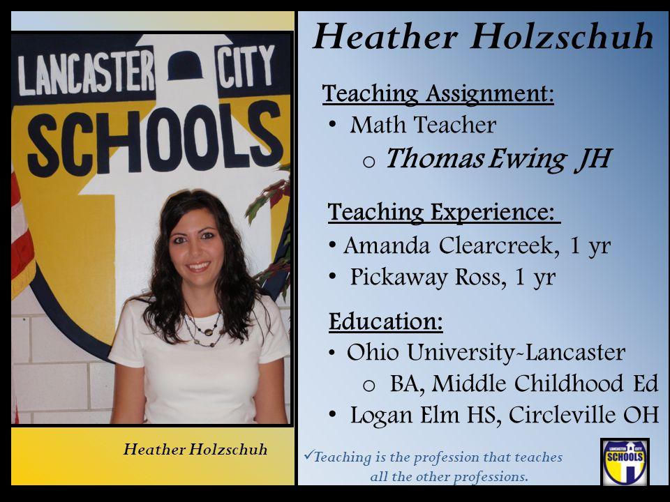 Heather Holzschuh Teaching Assignment: Math Teacher o Thomas Ewing JH Teaching Experience: Amanda Clearcreek, 1 yr Pickaway Ross, 1 yr Education: Ohio