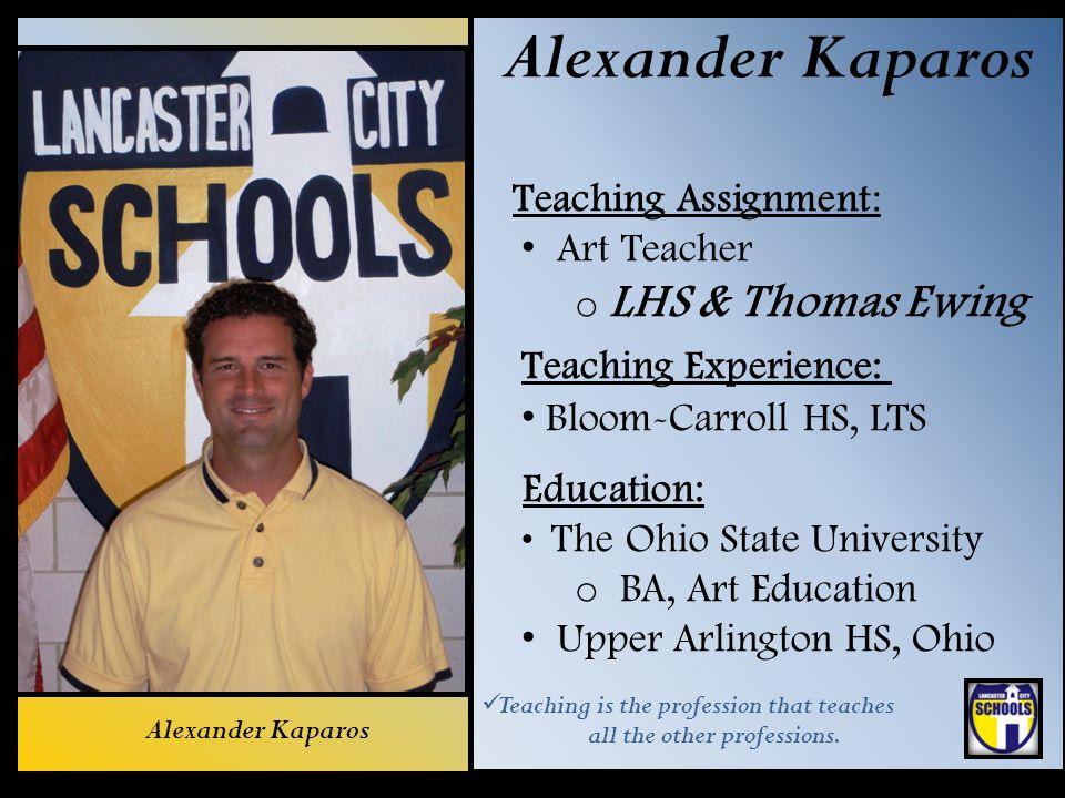 Alexander Kaparos Teaching Assignment: Art Teacher o LHS & Thomas Ewing Teaching Experience: Bloom-Carroll HS, LTS Education: The Ohio State Universit