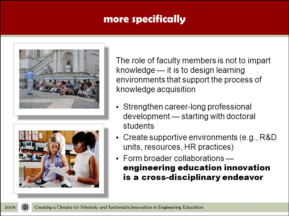 Creating a Climate for Scholarly and Systematic Innovation in Engineering Education2009 The role of faculty members is not to impart knowledge it is to design learning environments that support the process of knowledge acquisition Strengthen career-long professional development starting with doctoral students Create supportive environments (e.g., R&D units, resources, HR practices) Form broader collaborations engineering education innovation is a cross-disciplinary endeavor more specifically