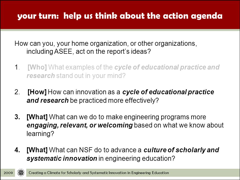 Creating a Climate for Scholarly and Systematic Innovation in Engineering Education2009 your turn: help us think about the action agenda How can you, your home organization, or other organizations, including ASEE, act on the reports ideas.