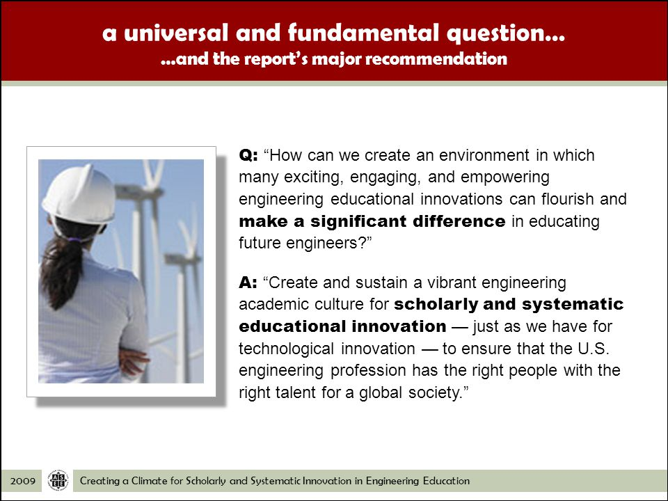 Creating a Climate for Scholarly and Systematic Innovation in Engineering Education2009 a universal and fundamental question… …and the reports major recommendation Q: How can we create an environment in which many exciting, engaging, and empowering engineering educational innovations can flourish and make a significant difference in educating future engineers.