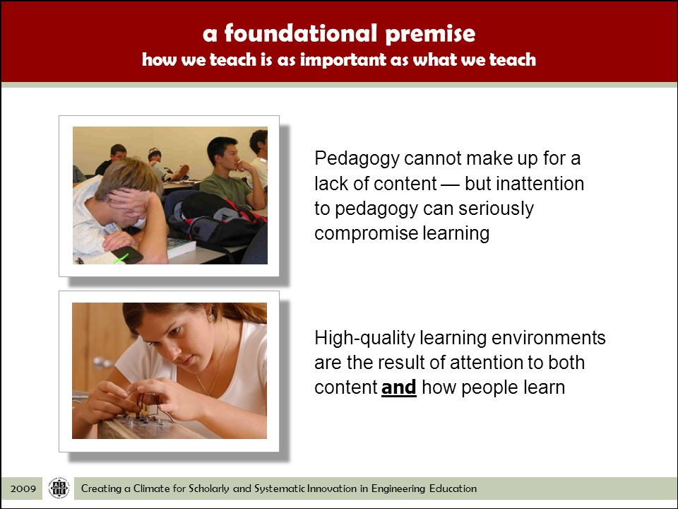 Creating a Climate for Scholarly and Systematic Innovation in Engineering Education2009 a foundational premise how we teach is as important as what we teach Pedagogy cannot make up for a lack of content but inattention to pedagogy can seriously compromise learning High-quality learning environments are the result of attention to both content and how people learn