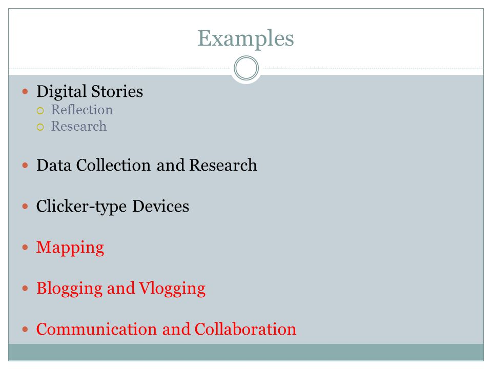 Examples Digital Stories Reflection Research Data Collection and Research Clicker-type Devices Mapping Blogging and Vlogging Communication and Collaboration