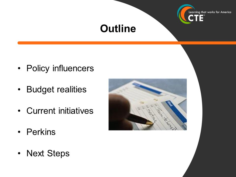 Outline Policy influencers Budget realities Current initiatives Perkins Next Steps