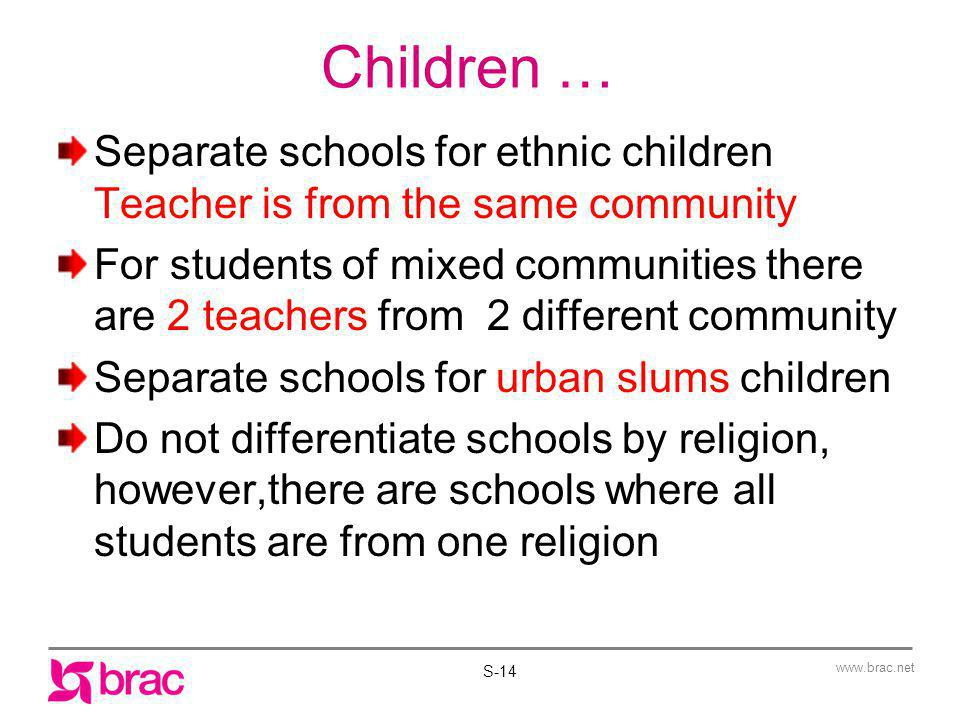 www.brac.net Children … Separate schools for ethnic children Teacher is from the same community For students of mixed communities there are 2 teachers