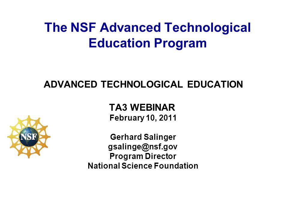 ADVANCED TECHNOLOGICAL EDUCATION TA3 WEBINAR February 10, 2011 Gerhard Salinger gsalinge@nsf.gov Program Director National Science Foundation The NSF Advanced Technological Education Program