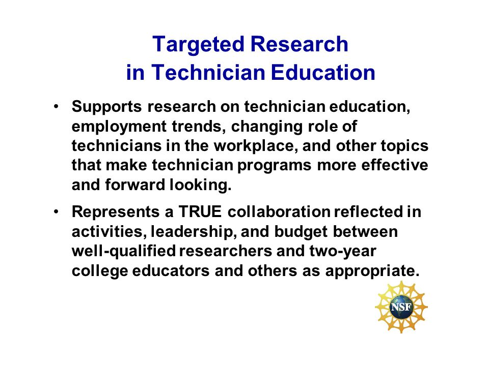 Targeted Research in Technician Education Supports research on technician education, employment trends, changing role of technicians in the workplace, and other topics that make technician programs more effective and forward looking.