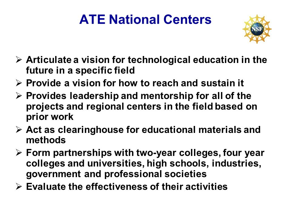 ATE National Centers Articulate a vision for technological education in the future in a specific field Provide a vision for how to reach and sustain it Provides leadership and mentorship for all of the projects and regional centers in the field based on prior work Act as clearinghouse for educational materials and methods Form partnerships with two-year colleges, four year colleges and universities, high schools, industries, government and professional societies Evaluate the effectiveness of their activities