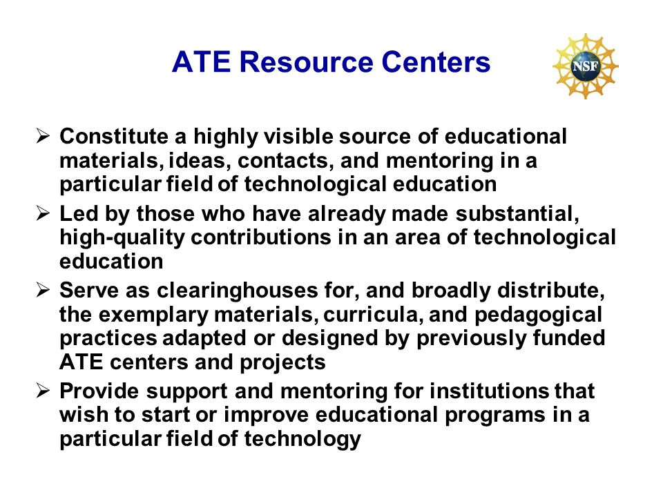 ATE Resource Centers Constitute a highly visible source of educational materials, ideas, contacts, and mentoring in a particular field of technological education Led by those who have already made substantial, high-quality contributions in an area of technological education Serve as clearinghouses for, and broadly distribute, the exemplary materials, curricula, and pedagogical practices adapted or designed by previously funded ATE centers and projects Provide support and mentoring for institutions that wish to start or improve educational programs in a particular field of technology
