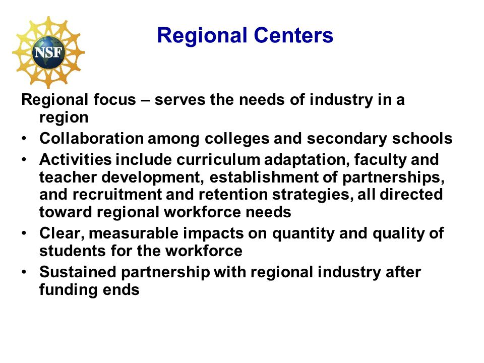 Regional Centers Regional focus – serves the needs of industry in a region Collaboration among colleges and secondary schools Activities include curriculum adaptation, faculty and teacher development, establishment of partnerships, and recruitment and retention strategies, all directed toward regional workforce needs Clear, measurable impacts on quantity and quality of students for the workforce Sustained partnership with regional industry after funding ends