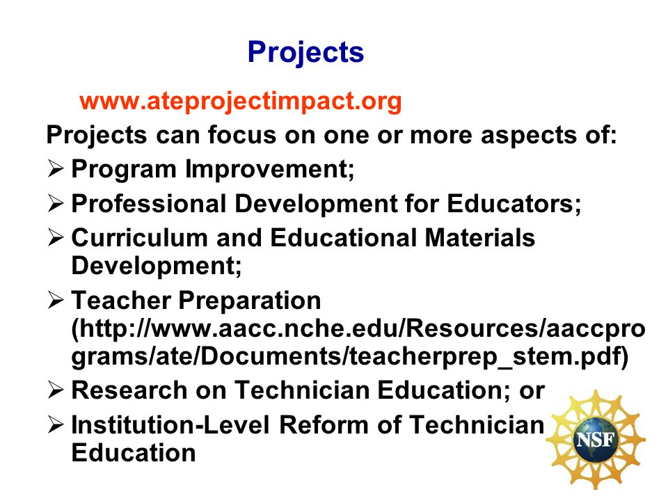 Projects   Projects can focus on one or more aspects of: Program Improvement; Professional Development for Educators; Curriculum and Educational Materials Development; Teacher Preparation (  grams/ate/Documents/teacherprep_stem.pdf) Research on Technician Education; or Institution-Level Reform of Technician Education