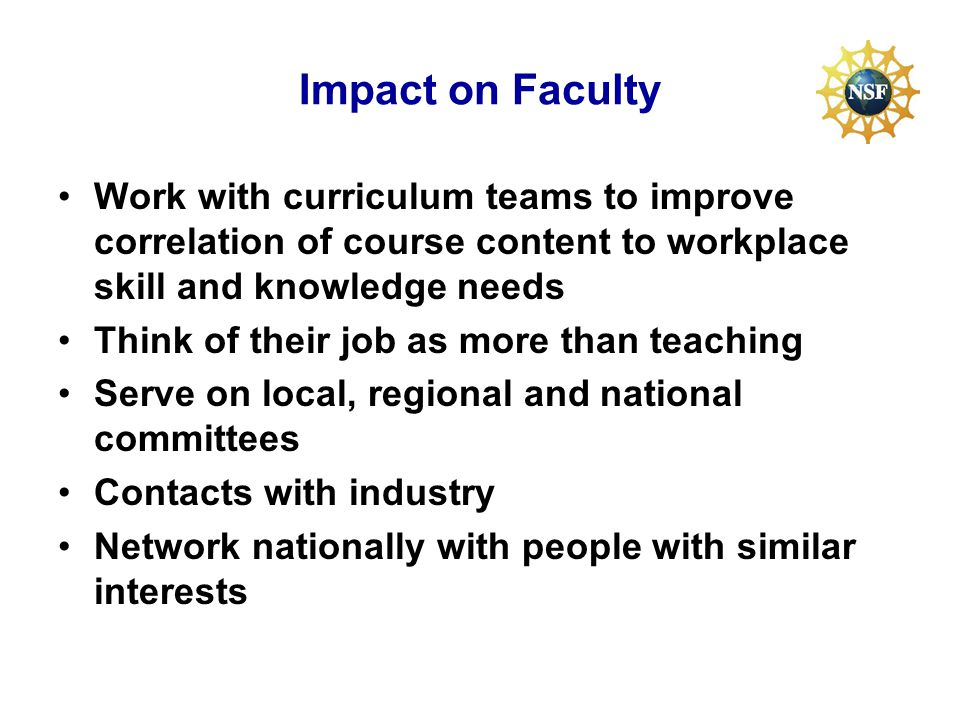 Impact on Faculty Work with curriculum teams to improve correlation of course content to workplace skill and knowledge needs Think of their job as more than teaching Serve on local, regional and national committees Contacts with industry Network nationally with people with similar interests