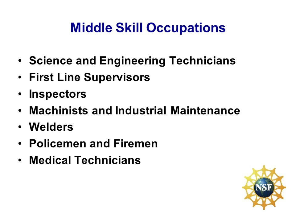 Middle Skill Occupations Science and Engineering Technicians First Line Supervisors Inspectors Machinists and Industrial Maintenance Welders Policemen and Firemen Medical Technicians