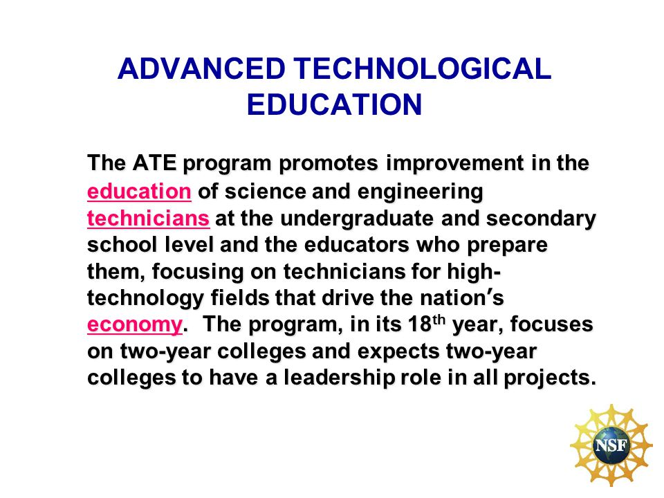 ATE Program Budget Funding –$51.6 million FY 2009 70% goes to community colleges –$64.0 million in FY 10 and FY 11 Receive Receive –180 Preliminary Proposals – encourage 65% –275 Proposals - Fund about 25-30%